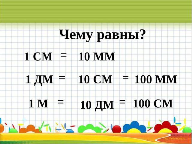 Чему равны? 1 СМ 1 ДМ 1 М = = = 10 ММ 10 СМ 10 ДМ = 100 ММ = 100 СМ