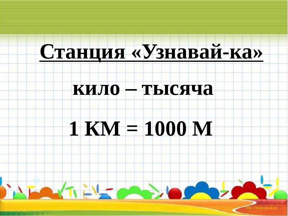 Станция «Узнавай-ка» кило – тысяча 1 КМ = 1000 М