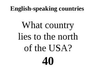 English-speaking countries What country lies to the north of the USA? 40