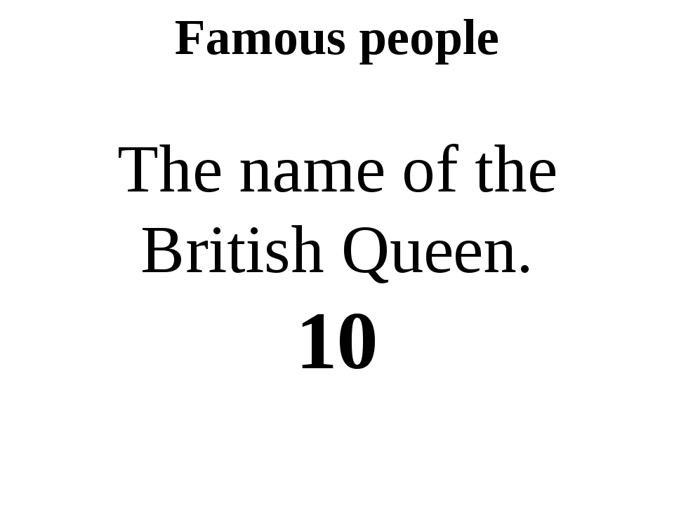 Famous people The name of the British Queen. 10