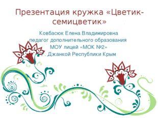 Презентация кружка «Цветик-семицветик» Ковбасюк Елена Владимировна педагог до