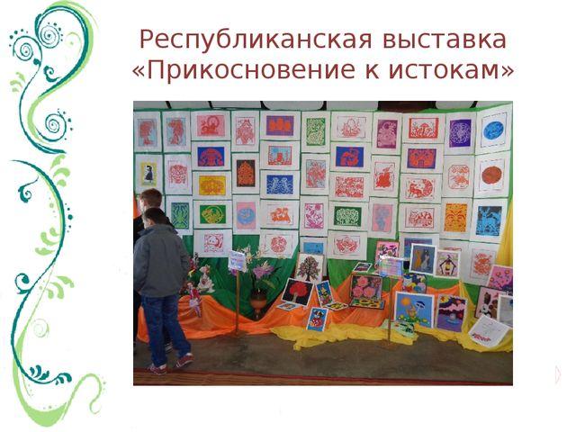 Республиканская выставка «Прикосновение к истокам»