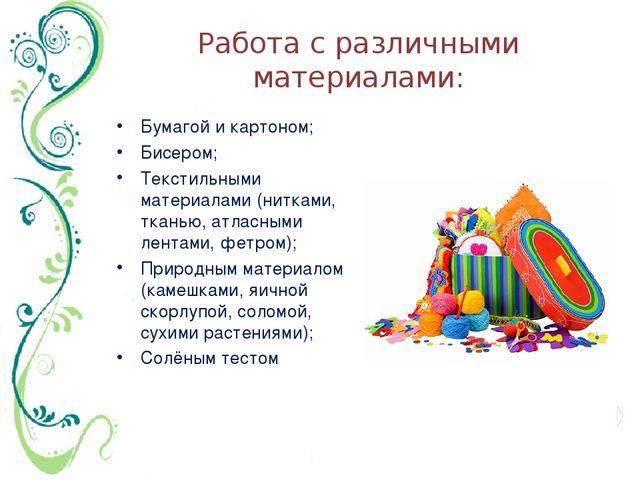 Работа с различными материалами: Бумагой и картоном; Бисером; Текстильными ма...