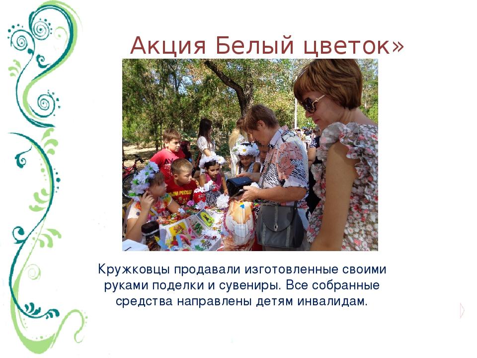 Акция Белый цветок» Кружковцы продавали изготовленные своими руками поделки и...