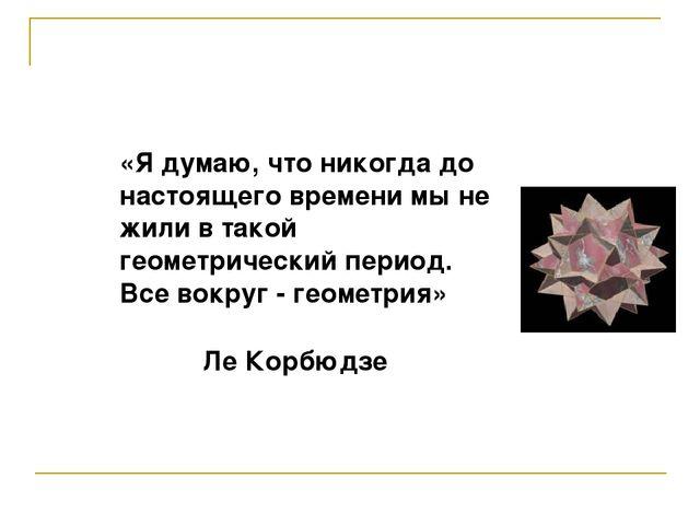 «Я думаю, что никогда до настоящего времени мы не жили в такой геометрический...