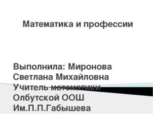 Математика и профессии Выполнила: Миронова Светлана Михайловна Учитель матема