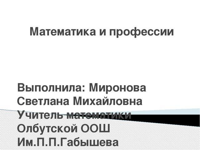Математика и профессии Выполнила: Миронова Светлана Михайловна Учитель матема...