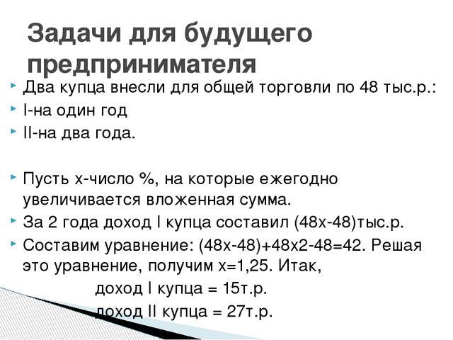 Два купца внесли для общей торговли по 48 тыс.р.: I-на один год II-на два год...