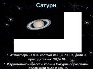 Сатурн Атмосфера на 93% состоит из Н2 и 7% Не, доли % приходится на СН4 и NH3