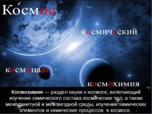 Космохимия — раздел науки о космосе, включающий изучение химического состава