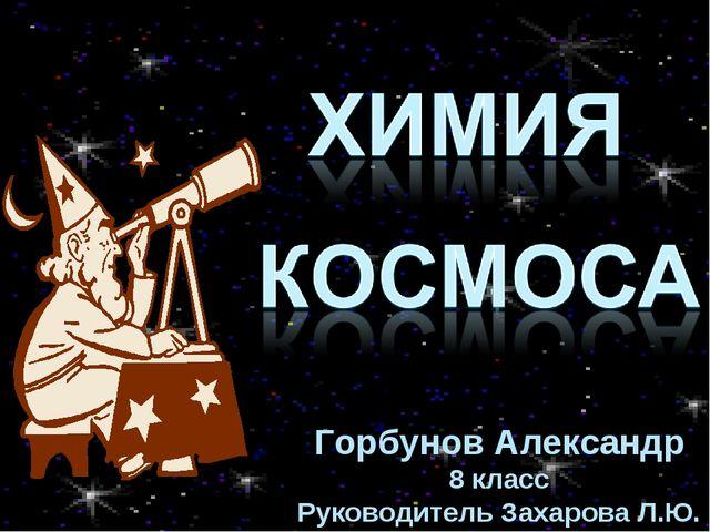 Горбунов Александр 8 класс Руководитель Захарова Л.Ю.