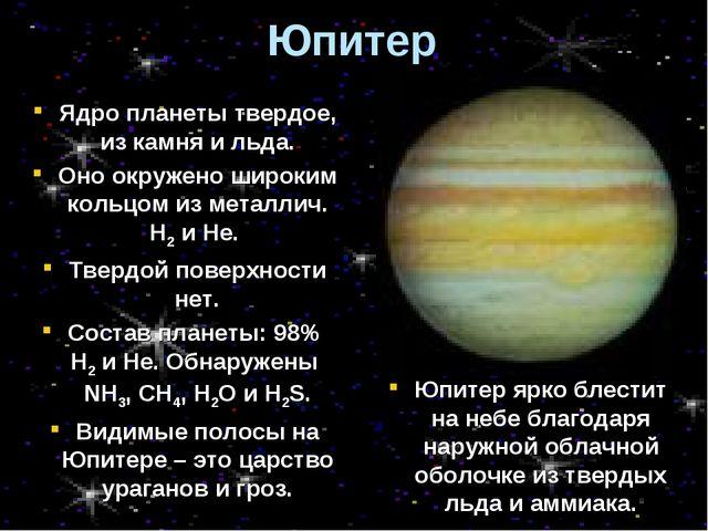 Юпитер Ядро планеты твердое, из камня и льда. Оно окружено широким кольцом из...