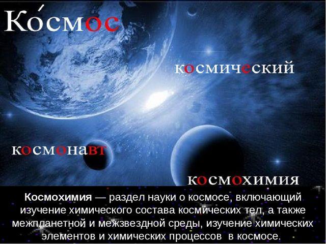 Космохимия — раздел науки о космосе, включающий изучение химического состава...