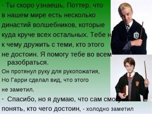 - Ты скоро узнаешь, Поттер, что в нашем мире есть несколько династий волшебни