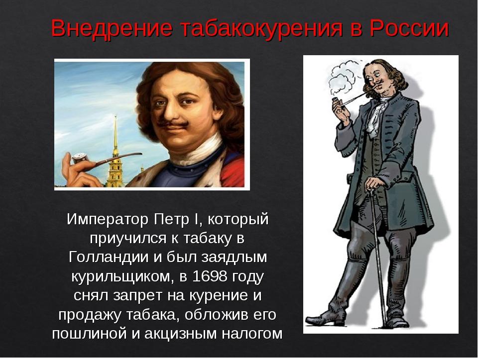 Внедрение табакокурения в России Император Петр I, который приучился к табаку...