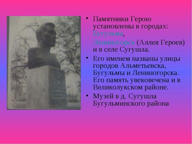 Памятники Герою установлены в городах:Бугульма, Лениногорск(Аллея Героев)...