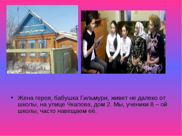 Жена героя, бабушка Гильмури, живет не далеко от школы, на улице Чкалова, дом...
