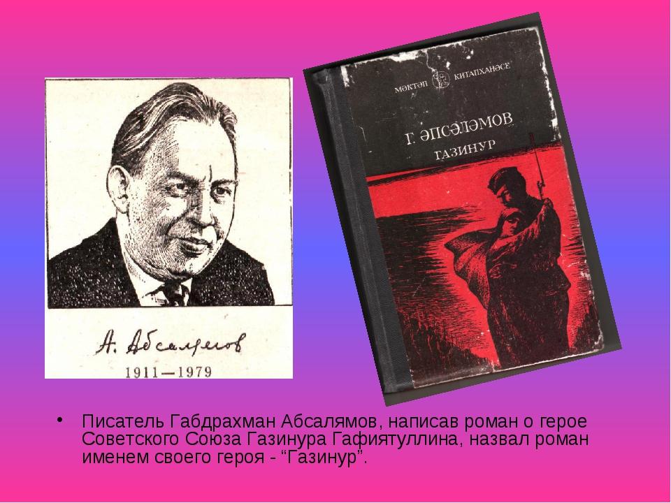 Писатель Габдрахман Абсалямов, написав роман о герое Советского Союза Газинур...
