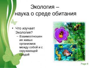 Экология – наука о среде обитания Что изучает Экология? Взаимоотношения живых