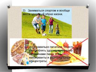 2) Заниматься спортом и вообще вести здоровый образ жизни. 3) Правильно питат