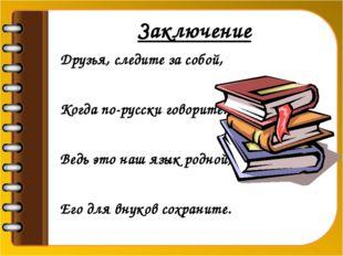 Заключение Друзья, следите за собой, Когда по-русски говорите. Ведь это наш