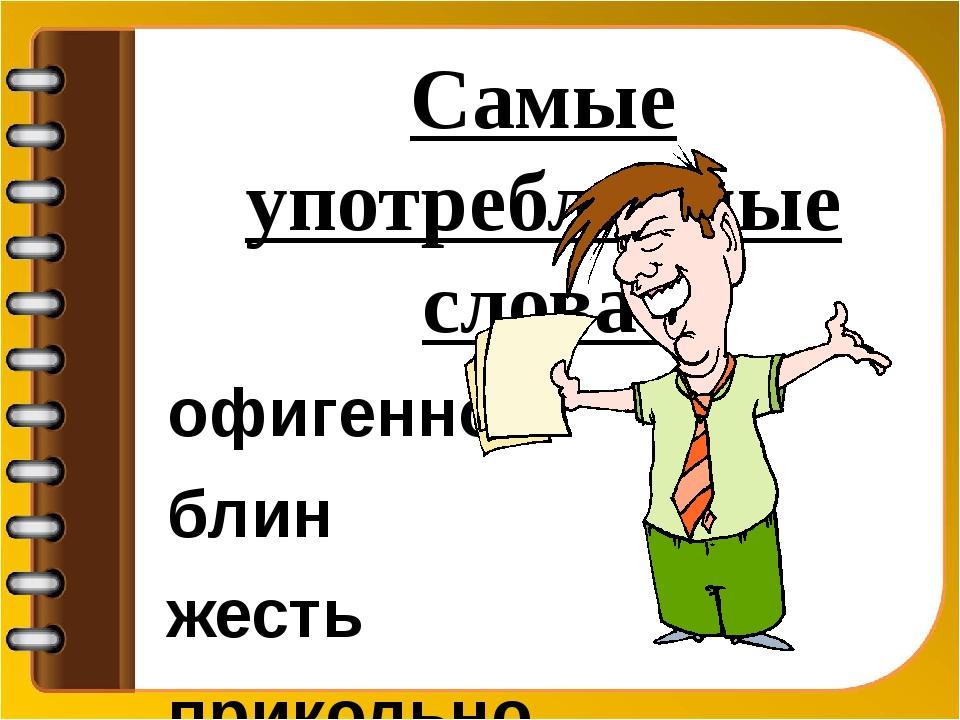Самые употребляемые слова: офигенно блин жесть прикольно ништяк круто класс...