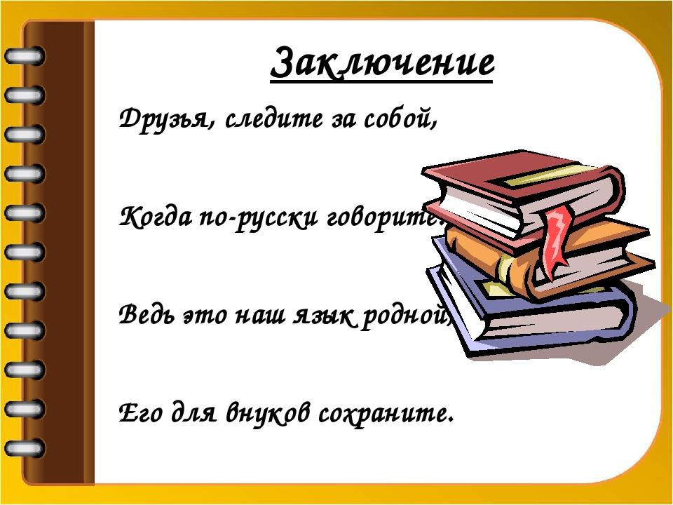 Заключение Друзья, следите за собой, Когда по-русски говорите. Ведь это наш...