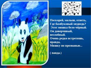Поскорей, малыш, ответь, Где бамбуковый медведь? Этот мишка бело-чёрный. О