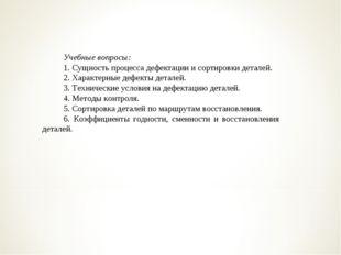 Учебные вопросы: 1. Сущность процесса дефектации и сортировки деталей. 2. Хар