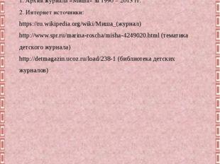 Литература: 1. Архив журнала «Миша» за 1990 – 2013 гг. 2. Интернет источники: