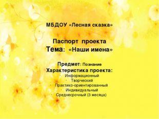 МБДОУ «Лесная сказка» Паспорт проекта Тема: «Наши имена» Предмет: Познание Ха
