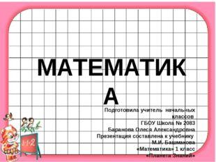 МАТЕМАТИКА Подготовила учитель начальных классов ГБОУ Школа № 2083 Баранова