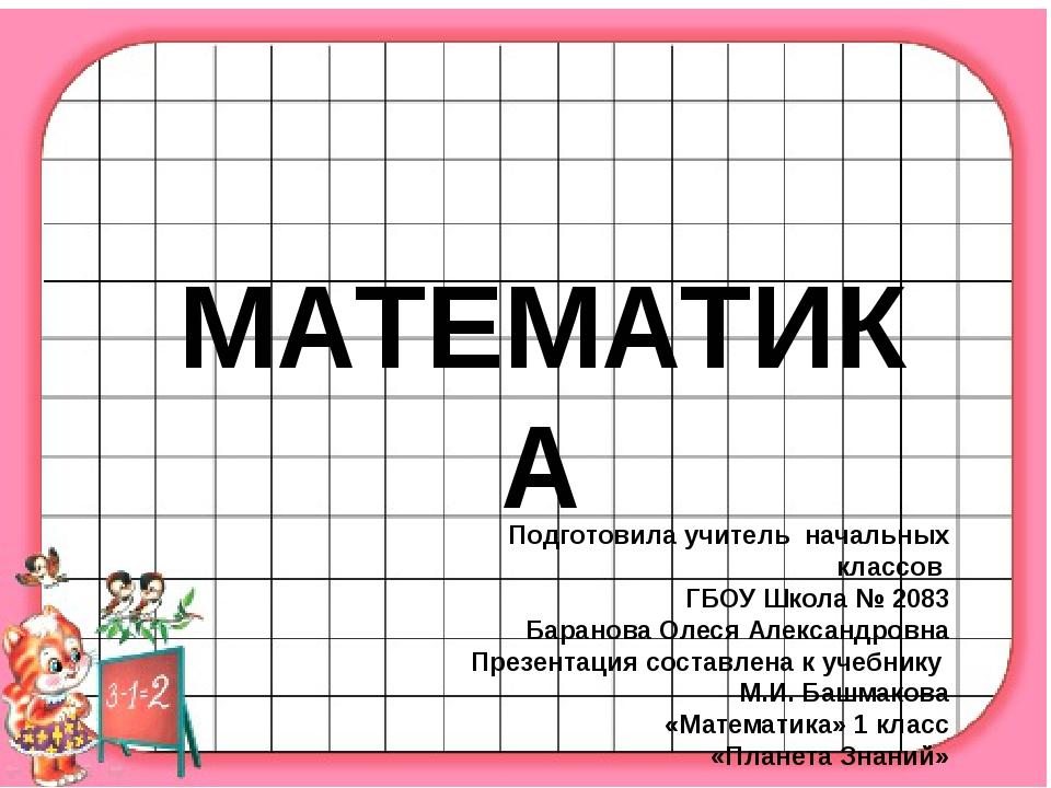 МАТЕМАТИКА Подготовила учитель начальных классов ГБОУ Школа № 2083 Баранова...