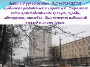 Завод под руководством А.С.БОЛЬШЕВА продолжал развиваться и строиться. Выраст