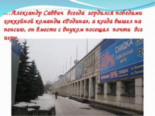 …Александр Саввич всегда гордился победами хоккейной команды «Родина», а когд