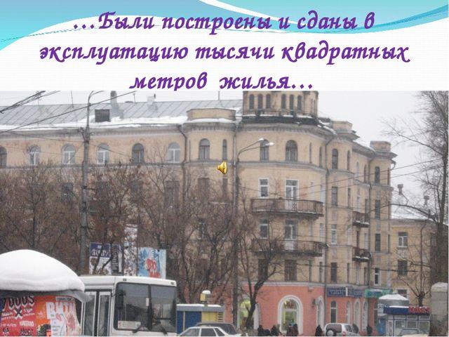 …Были построены и сданы в эксплуатацию тысячи квадратных метров жилья…