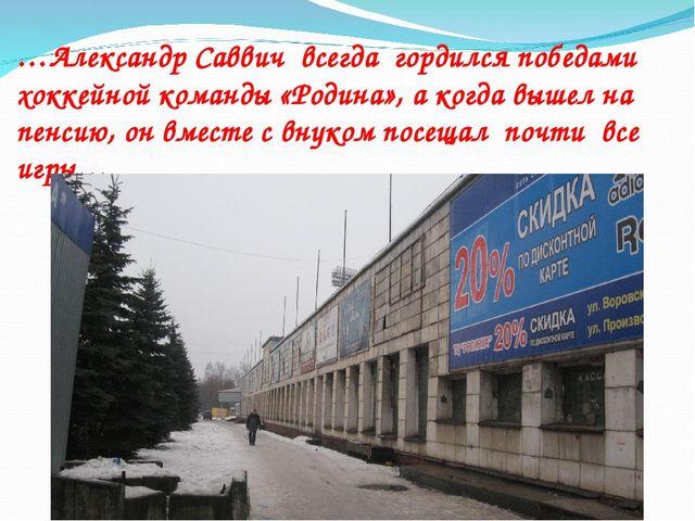 …Александр Саввич всегда гордился победами хоккейной команды «Родина», а когд...