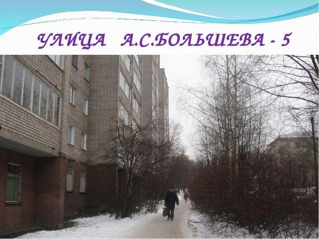 УЛИЦА А.С.БОЛЬШЕВА - 5