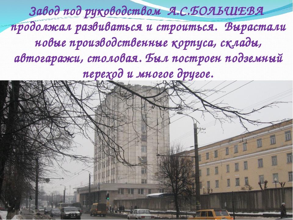 Завод под руководством А.С.БОЛЬШЕВА продолжал развиваться и строиться. Выраст...