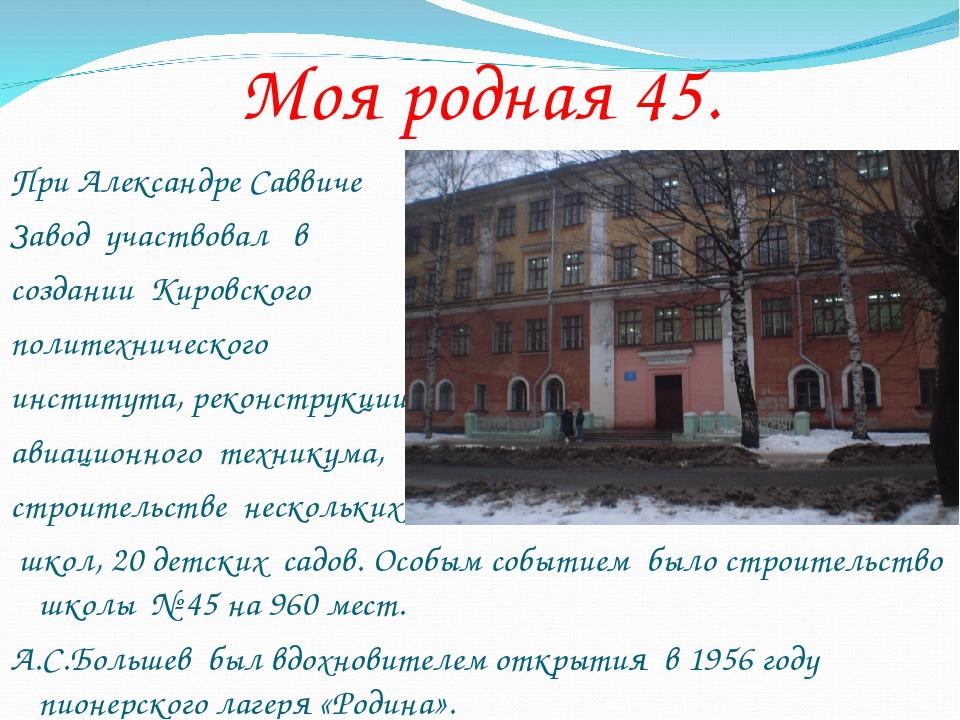 Моя родная 45. При Александре Саввиче Завод участвовал в создании Кировского...