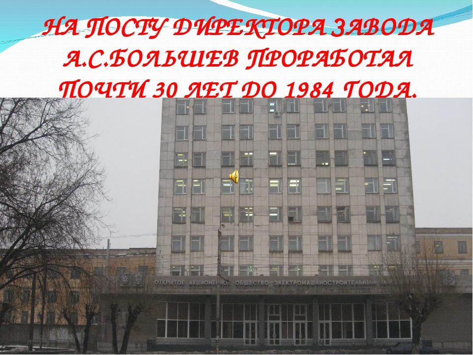 НА ПОСТУ ДИРЕКТОРА ЗАВОДА А.С.БОЛЬШЕВ ПРОРАБОТАЛ ПОЧТИ 30 ЛЕТ ДО 1984 ГОДА.