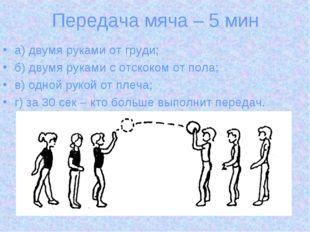 Передача мяча – 5 мин а) двумя руками от груди; б) двумя руками с отскоком от