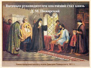 Военным руководителем ополчения стал князь Д. М.Пожарский .