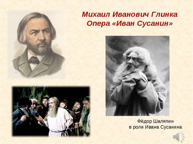 Михаил Иванович Глинка Опера «Иван Сусанин» Фёдор Шаляпин в роли Ивана Сусанина