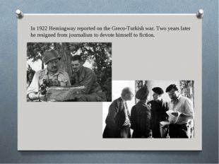 In 1922 Hemingway reported on the Greco-Turkish war. Two years later he resig