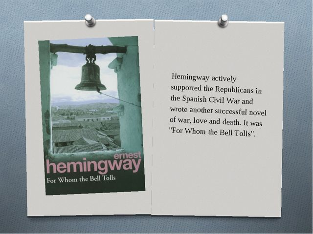 Hemingway actively supported the Republicans in the Spanish Civil War and wro...