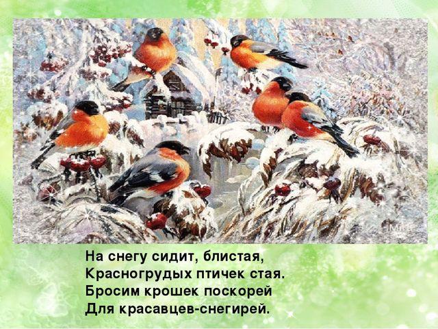 На снегу сидит, блистая, Красногрудых птичек стая. Бросим крошек поскорей Для...
