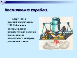 Космические корабли. Март 1881 г – русский изобретатель Н.И Кибальчич впервы
