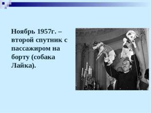 Ноябрь 1957г. – второй спутник с пассажиром на борту (собака Лайка).