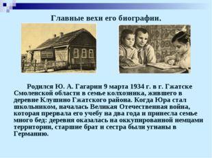 Главные вехи его биографии. Родился Ю. А. Гагарин 9 марта 1934 г. в г. Гжат